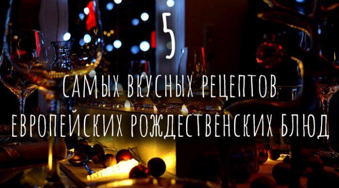 5 самых вкусных рецептов европейских рождественских блюд, которые обязательно стоит попробовать в эти праздники
